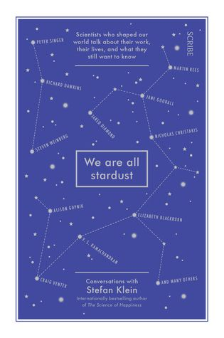 """We are all stardust : scientists who shaped our world talk about their work, their lives, and what they still want to know"", by Stefan Klein - In this collection of intimate conversations with 19 of the world's best-known scientists, Stefan Klein lets us listen in as today's leading minds reveal what they still hope to discover — and how their paradigm-changing work entwines with their lives outside the lab."