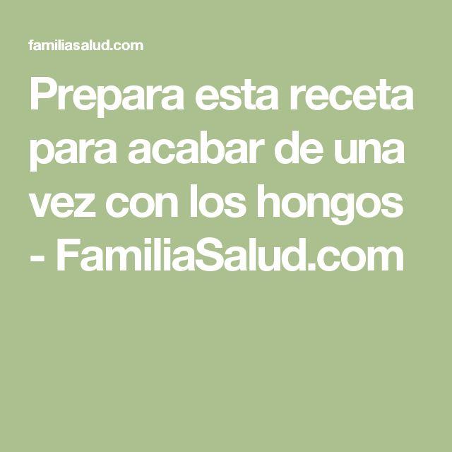 Prepara esta receta para acabar de una vez con los hongos - FamiliaSalud.com