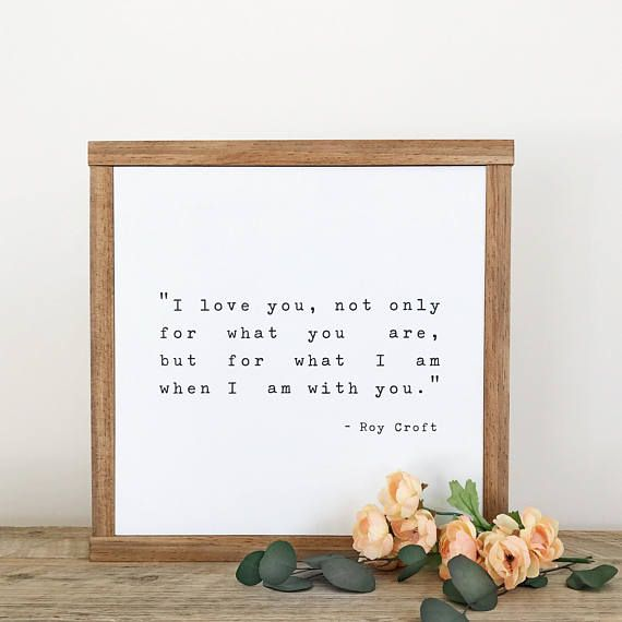 I love you not only for what you are but for what I am when I am with you. -Roy Croft MEASUREMENTS: 12 x 12 x 1 1/2 deep FINISHES: White background with black lettering Walnut stained wood frame Convo me if interested in a different size/color combo. CURRENT TURNAROUND TIME: