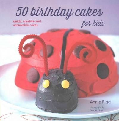 50 Birthday Cakes for Kids: 50 Creative and Achievable Cakes