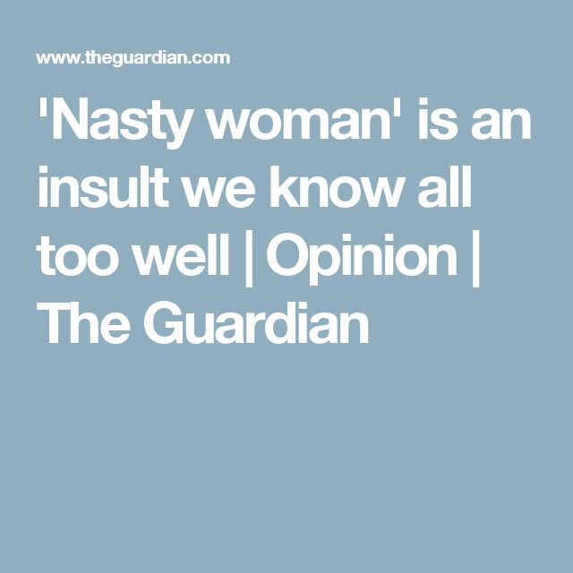 'Nasty woman' is an insult we know all too well   Opinion   The Guardian