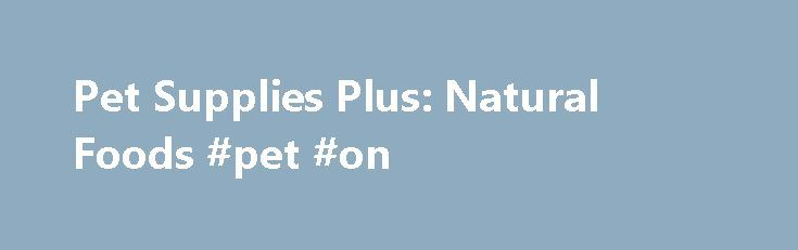 """Pet Supplies Plus: Natural Foods #pet #on http://pet.remmont.com/pet-supplies-plus-natural-foods-pet-on/  Natural Foods Pet Supplies Plus is a leading supplier of natural pet foods. Make the Healthy Choice Natural pet foods contain recognizable ingredients and are the same or similar to ingredients used in human foods. According to the Association of American Feed Control Officials, natural pet food must be """"a feed or ingredient derived solely from plant, animal and mined sources in its…"""