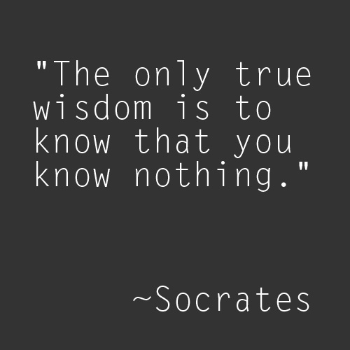 "Socrates quote -- ""The only true wisdom is to know that you know nothing."""