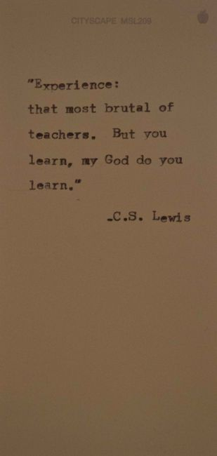 C. S. Lewis: Experience: that most brutal of teachers. But you learn,