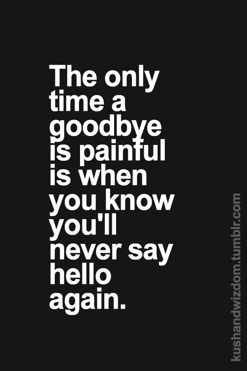 ...and sometimes you don't even get the chance to say goodbye.