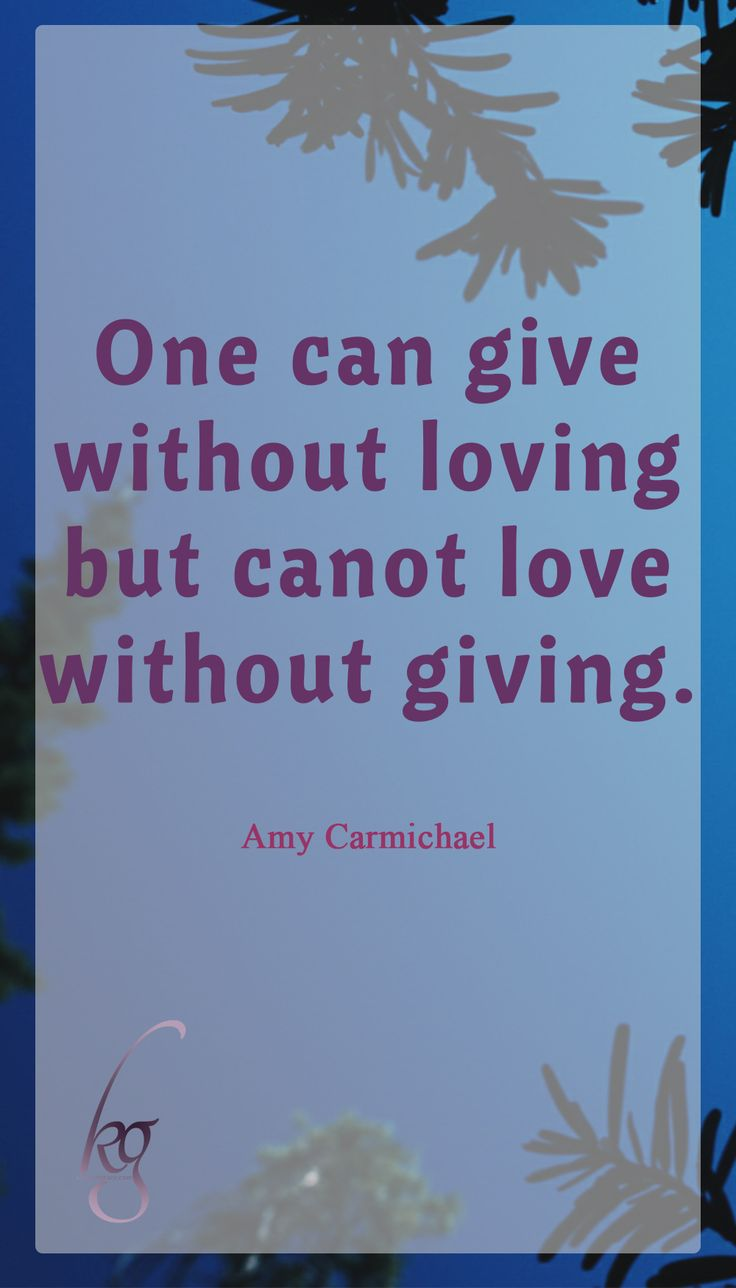 One can give without loving, but one cannot love without giving. (Amy Carmichael)