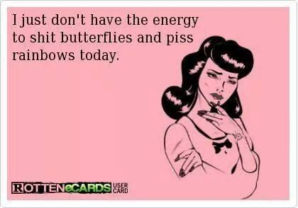 I just don't have the energy to shit butterflies and piss rainbows today..