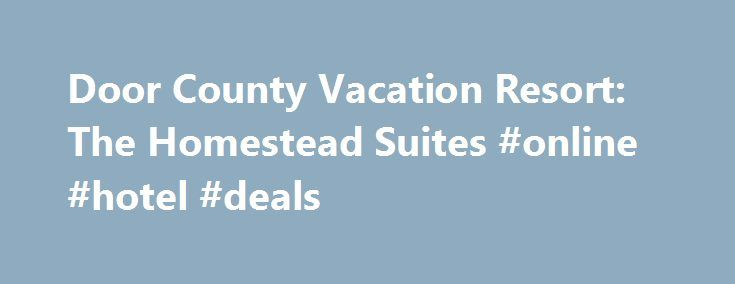 Door County Vacation Resort: The Homestead Suites #online #hotel #deals http://hotels.remmont.com/door-county-vacation-resort-the-homestead-suites-online-hotel-deals/  #homestead motel # LABOR DAY TO COLUMBUS DAY: SEP 10: CORN FEST, Shopfs's Dairy Farm-Carlsville SEP 11: DC CENTURY BIKE RIDE, Sturgeon Bay SEP 17: ALEFEST, Egg Harbor SEP 17: HARVEST FEST, Sturgeon Bay SEP 23-25: INSIDE OUTSIDE SALE, Fish Creek SEP 24: HEY HEY 5K RUN, Baileys Harbor SEP 24-25: AUTUMNFEST, CLASSIC CAR SHOW…