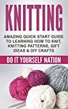 KNITTING: Amazing Quick Start Guide to Learning  How to Knit Knitting Patterns Gift Ideas & DIY Crafts (Crafts Hobbies & Home Education & Reference Do It Yourself Projects Book 1)
