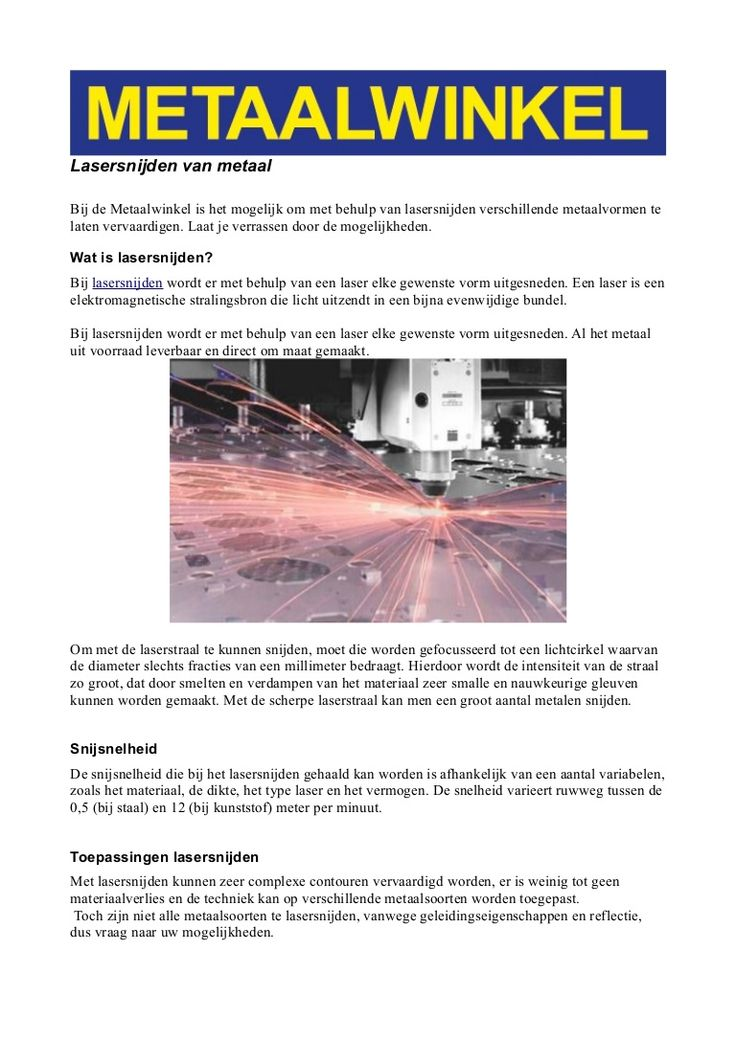 Bij de Metaalwinkel is het mogelijk om met behulp van lasersnijden verschillende metaalvormen te laten vervaardigen. Laat je verrassen door de mogelijkheden. http://www.bewerking4metaal.nl/lasersnijden.kw     Wat is lasersnijden?  Bij lasersnijden wordt er met behulp van een laser elke gewenste vorm uitgesneden. Een laser is een elektromagnetische stralingsbron die licht uitzendt in een bijna evenwijdige bundel.