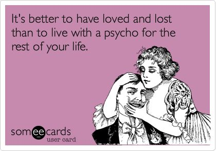 It's better to have loved and lost than to live with a psycho for the rest of your life.