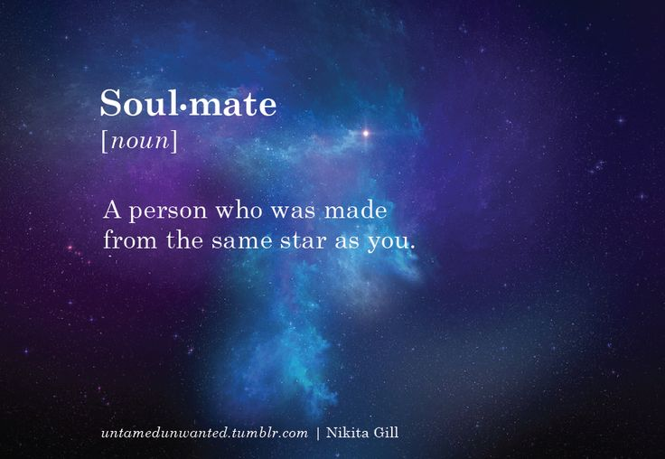 Soul mate ✴ a person who was made from the same star as you.