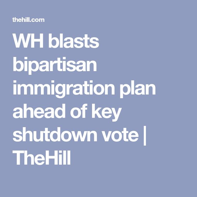 WH Blasts Bipartisan Immigration Plan Ahead Of Key