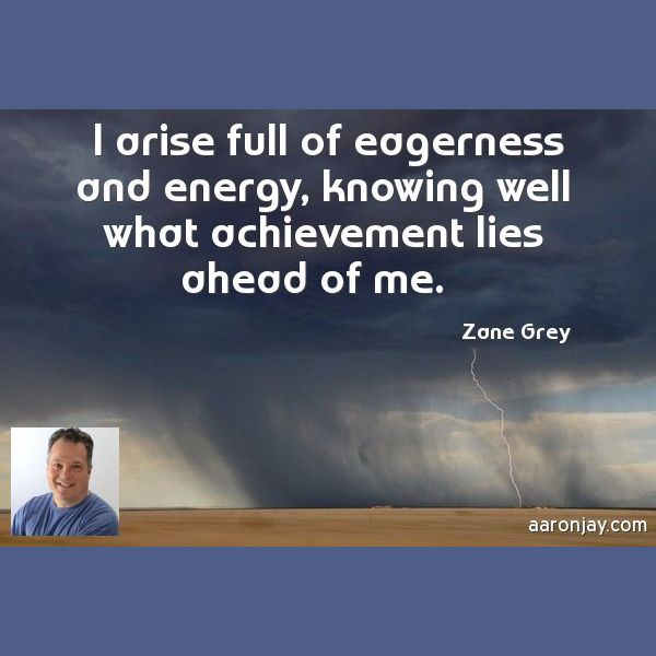I arise full of eagerness and energy, knowing well what achievement lies ahead of me. Zane Greay.