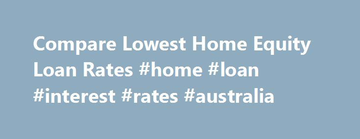 "Compare Lowest Home Equity Loan Rates #home #loan #interest #rates #australia http://loan.remmont.com/compare-lowest-home-equity-loan-rates-home-loan-interest-rates-australia/  #home loan rates comparison # Find the Best Home Equity Loan Rates Compare Home Equity Loan Rates FAQ 1 Why should I get a home equity loan? A home equity loan, often called a ""second mortgage,"" allows you to finance major expenses, such home improvement projects, medical bills, education costs and more. Also, home…"