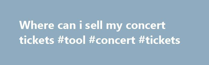 Where can i sell my concert tickets #tool #concert #tickets http://tickets.nef2.com/where-can-i-sell-my-concert-tickets-tool-concert-tickets/  Customer Support If you have physical tickets, Print-at-Home tickets, or mobile tickets, and they do not explicitly state Tickets are Non-transferable then someone other than yourself can use them. Please note, however, that certain events such as festivals or high-demand shows may have policies that restrict the transfer of tickets. Please be sure to…