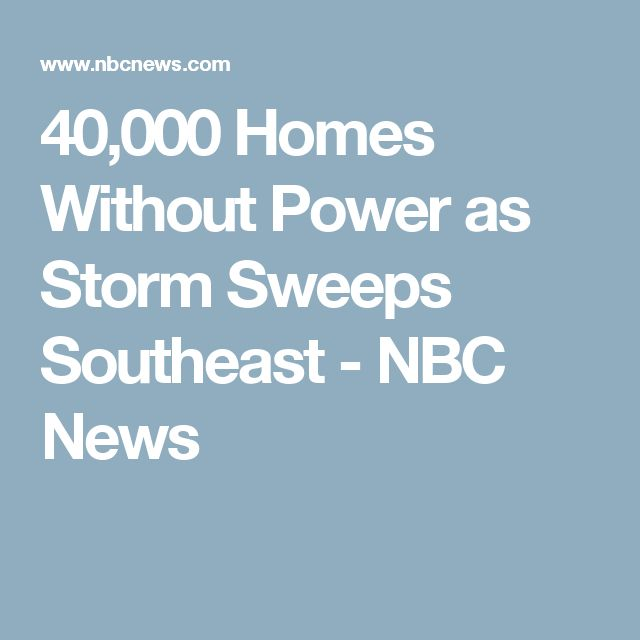 40,000 Homes Without Power as Storm Sweeps Southeast - NBC News