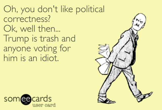 Oh, you don't like political correctness? Ok, well then... Trump is trash and anyone voting for him is an idiot.