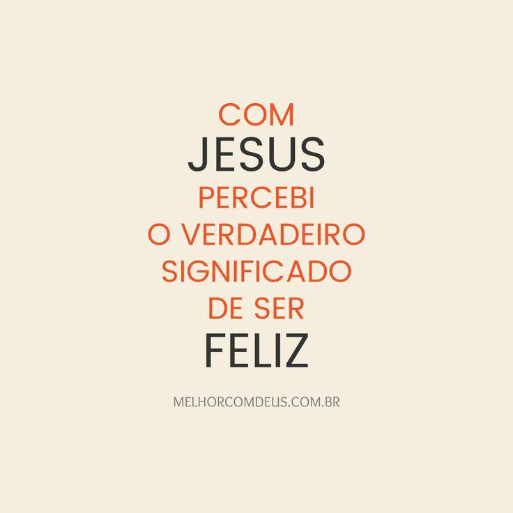 Com Jesus percebi o verdadeiro significado de ser feliz.