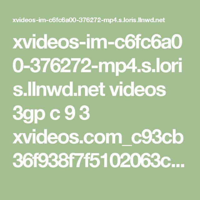 xvideos-im-c6fc6a00-376272-mp4.s.loris.llnwd.net videos 3gp c 9 3 xvideos.com_c93cb36f938f7f5102063c0cef92880d-1.mp4?e=1487960784&ri=1024&rs=85&h=a333afffad30a938ebbbf8eed55e87b3