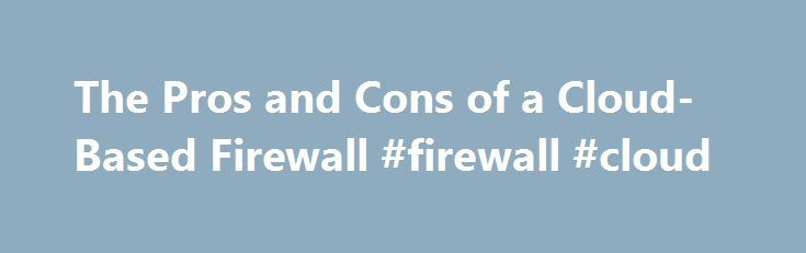 The Pros and Cons of a Cloud-Based Firewall #firewall #cloud http://poland.remmont.com/the-pros-and-cons-of-a-cloud-based-firewall-firewall-cloud/  # The Pros and Cons of a Cloud-Based Firewall For the past few posts I've been writing about cloud-based security adoption while focusing on cloud-based firewall as a service, which enjoys high interest among enterprise security architects and staff. There are definitely inherent advantages and disadvantages to moving to a cloud-based firewall…