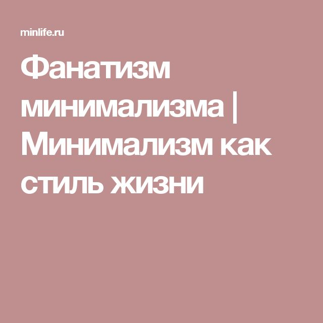 Фанатизм минимализма | Минимализм как стиль жизни