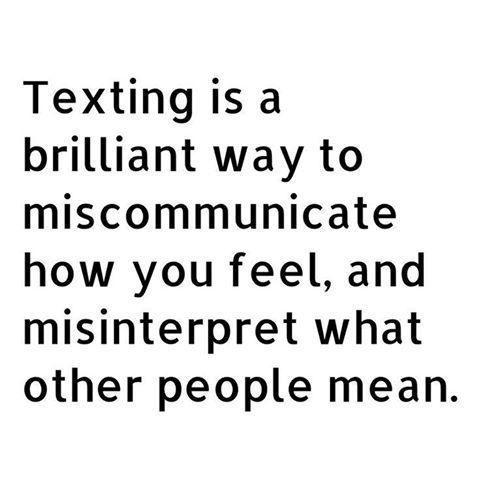 Communication via Texting is a brilliant way to miscommunicate how you feel, and misinterpret what other people mean. [g...