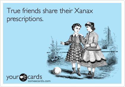 True friends share their Xanax prescriptions.