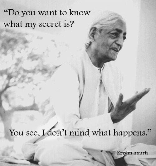 """Do you want to know what my secret is? You see, I don't mind what happens."" -Krishnamurti"