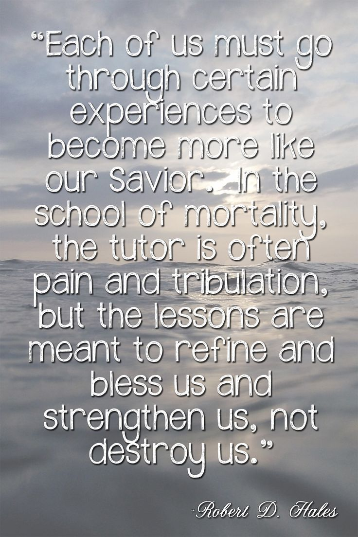 """There is meaning and purpose in our earthly challenges. … Each of us must go through certain experiences to become more like our Savior. In the school of mortality, the tutor is often pain and tribulation, but the lessons are meant to refine and bless us and strengthen us, not to destroy us."" From Elder Hales' http://pinterest.com/pin/24066179230743960 April 2003 http://facebook.com/223271487682878 message…"