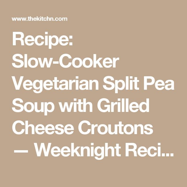 : Slow-Cooker Vegetarian Split Pea Soup with Grilled Cheese Croutons ...
