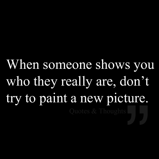 When someone shows you who they really are, don't try to paint a new picture.