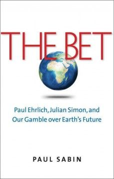 The bet : Paul Ehrlich, Julian Simon, and our gamble over Earth's future / Paul Sabin.