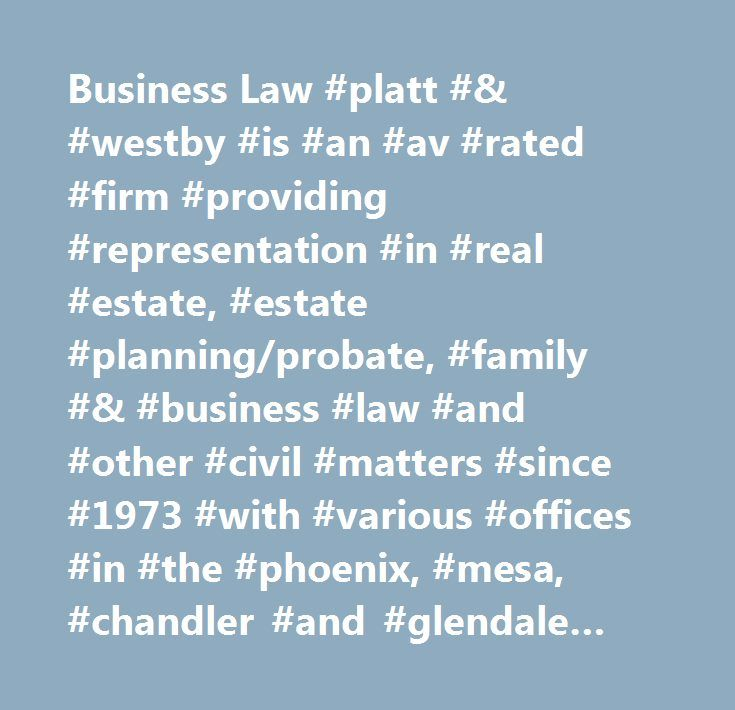 Business Law #platt #& #westby #is #an #av #rated #firm #providing #representation #in #real #estate, #estate #planning/probate, #family #& #business #law #and #other #civil #matters #since #1973 #with #various #offices #in #the #phoenix, #mesa, #chandler #and #glendale #arizona. #business #law #  #phoenix #business #lawyer…