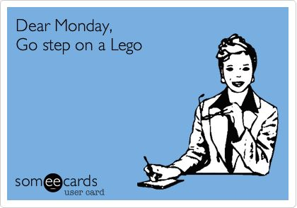 Dear Monday, Go step on a Lego. | Workplace Ecard | someecards.com