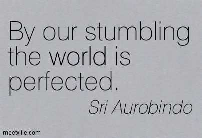 Sri Aurobindo: By our stumbling the world is perfected. world. Meetville Quotes
