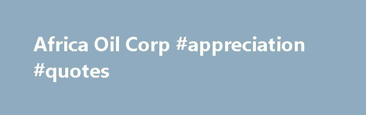 Africa Oil Corp #appreciation #quotes http://quote.remmont.com/africa-oil-corp-appreciation-quotes/  Corporate Responsibility Corporate Social Responsibility Commitment Health, Safety Environmental Policy Security Policy Ethics Policy Community Relations Policy Community Economic Development Policy Financial Transparency Good Governance Policy Human Rights Policy Key Health, Safety, Environmental and Community Documents Creating shared Prosperity: Community Development Highlights Country…