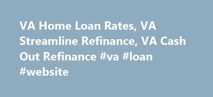 VA Home Loan Rates, VA Streamline Refinance, VA Cash Out Refinance #va #loan #website http://lease.nef2.com/va-home-loan-rates-va-streamline-refinance-va-cash-out-refinance-va-loan-website/  # Disclosure to Vermont Consumers Full Beaker, Inc. does not act as your lender. Full Beaker, Inc. forwards your information to our mortgage origination partners who then contact you directly with their offers. Our services are provided free of cost to you and we do not charge or attempt to collect any…