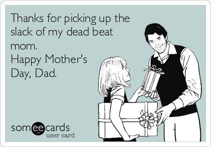 Deadbeat Moms Slack of my dead beat mom.