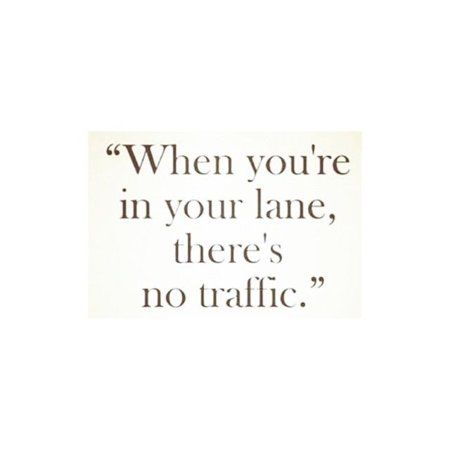 "Live by this motto: ""Stay in your own lane."" When you mind your own business, the happier (& more fulfilled) you'll be."