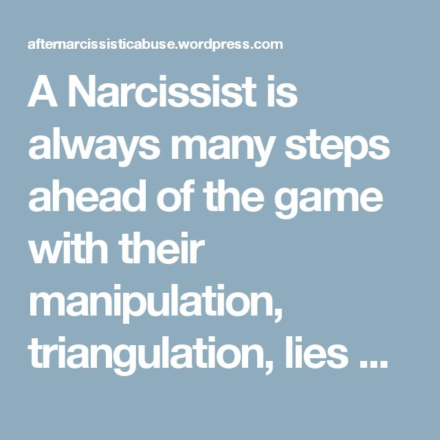 A Narcissist is always many steps ahead of the game with their manipulation, triangulation, lies and betraying people – unfortunately nobody knows that they are playing this game with a Narcissist UNTIL IT IS TOO LATE! | After Narcissistic Abuse