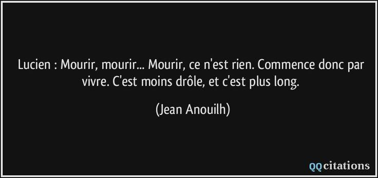 Lucien : Mourir, mourir... Mourir, ce n'est rien. Commence donc par vivre. C'est moins drôle, et c'est plus long. (Jean Anouilh) #citations #JeanAnouilh