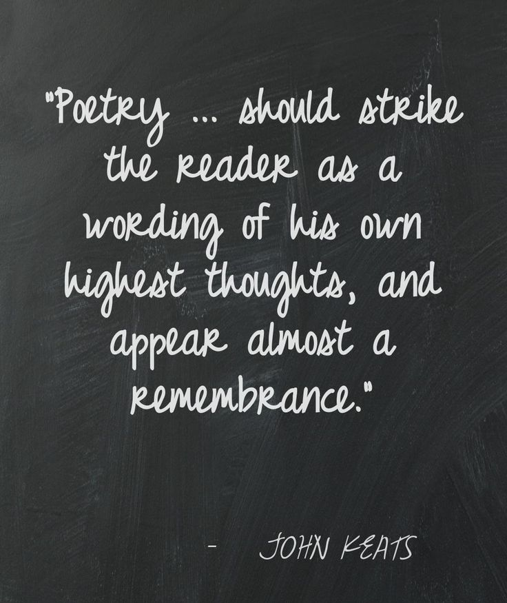 Poetry…should strike the reader as a wording of his own highest thoughts, and appear almost a remembrance. ~John Keats.