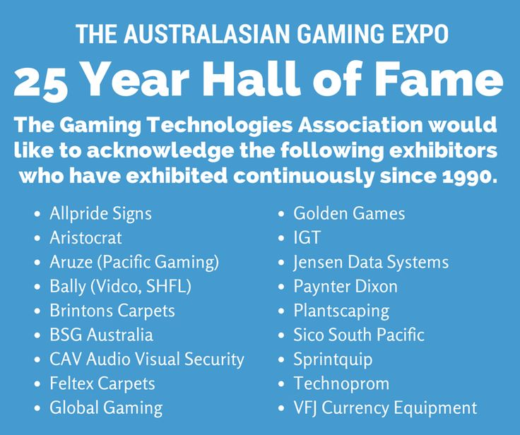 "25 YEAR HALL OF FAME  ""The fact that these exhibitors have been with us since 1990 is proof of the success of the Australasian Gaming Expo as a valuable tool in connecting them with their customers"", said Ross Ferrar, CEO of the Gaming Technologies Association of this achievement. www.austgamingexpo.com.au"