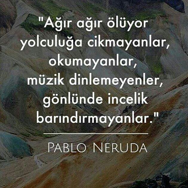 Ağır ağır ölüyor yolculuğa çıkmayanlar, okumayanlar, müzik dinlemeyenler, gönlünde incelik barındırmayanlar.   - Pablo Neruda