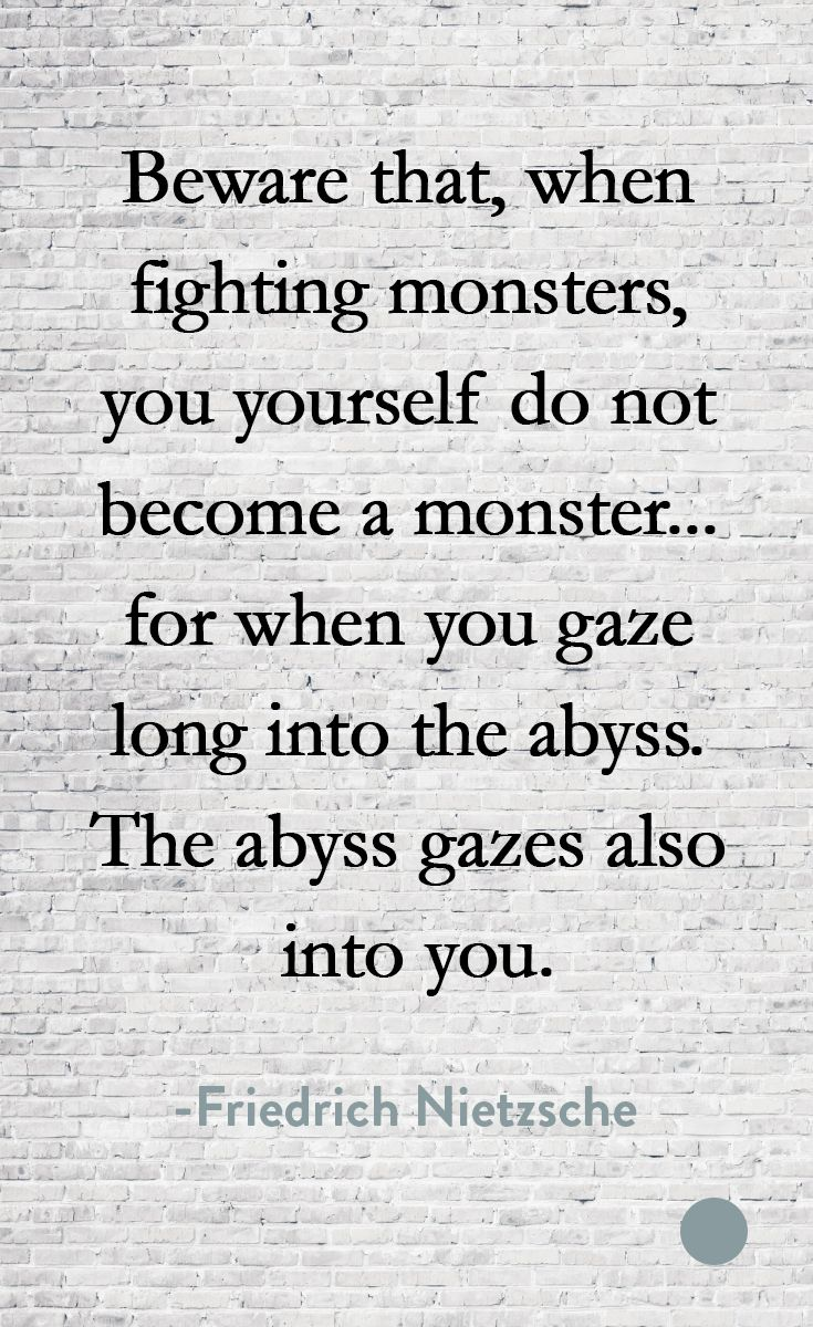 Beware that, when fighting monsters, you yourself do not become a monster... for when you gaze long into the abyss, the abyss gazes also into you. -Friedrich Nietzsche