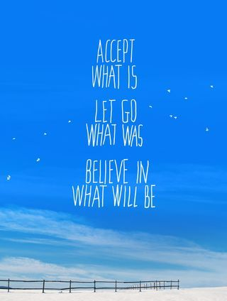 Accept what is, let go what was, believe in what will be