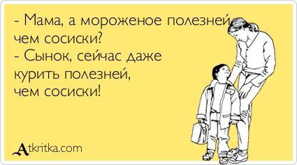- Мама, а мороженое полезней, чем сосиски?  - Сынок, сейчас даже  курить полезней,  чем сосиски!