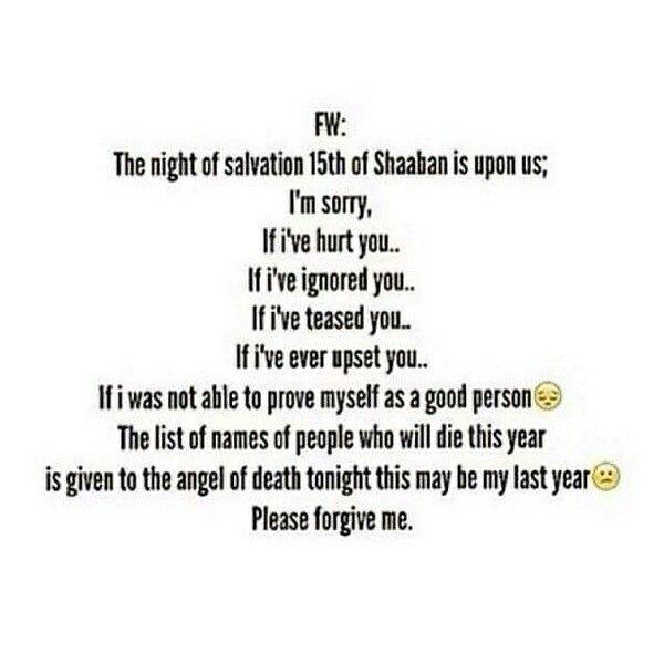 Today  is the night of Shab e baraat before that i must ask  For forgiveness to all of u I'm sorry, If i've hurt you.. If i've ignored you.. If i've teased you.. If i've ever upset you.. If i was not able to prove myself as a good person if i've backbite about u and  If I have had bad feeling about u then Please forgive me. I ask for forgiveness and pls pls remember me and my family in ur Duas inshallah ..... may Allah except our forgiveness Ameen.