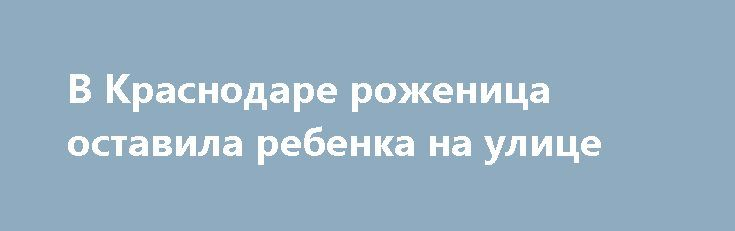 В Краснодаре роженица оставила ребенка на улице http://oane.ws/2017/06/28/v-krasnodare-zhenschina-rodila-na-ulice-i-ostavila-tam-rebenka.html  Некоторое время назад в правоохранительные органы обратился работник родительного учреждения Прикубанского округа города Краснодара. Медицинский работник сообщил, что к ним в больницу поступила новорожденная девочка, которую местные жители поселка Нового ранним утром обнаружили брошенной на дороге.